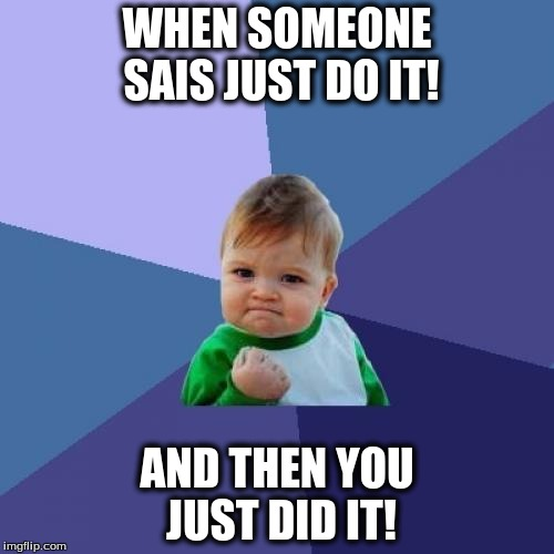 Success Kid Meme |  WHEN SOMEONE SAIS JUST DO IT! AND THEN YOU JUST DID IT! | image tagged in memes,success kid | made w/ Imgflip meme maker