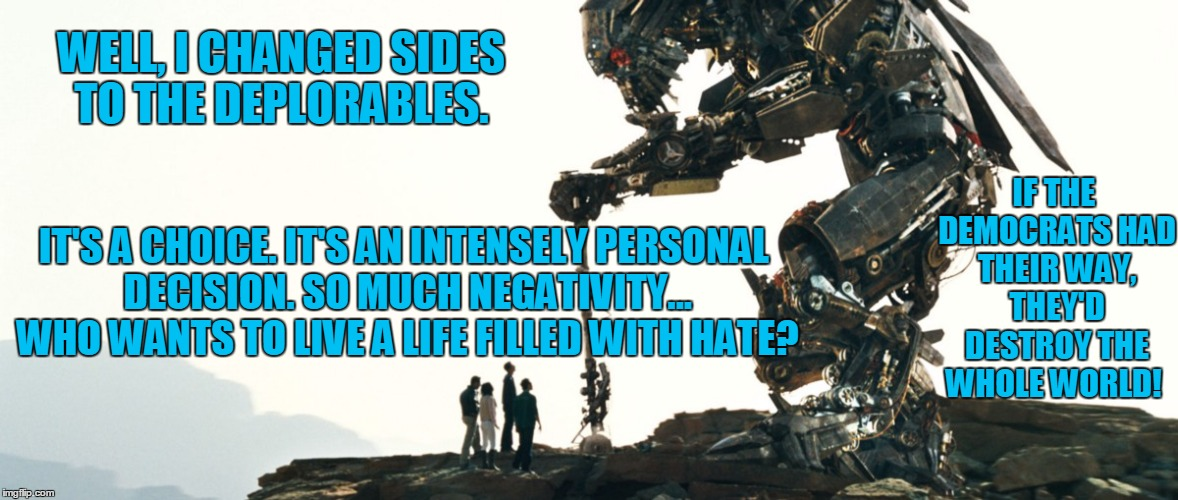 Jetfire Gets it |  WELL, I CHANGED SIDES TO THE DEPLORABLES. IF THE DEMOCRATS HAD THEIR WAY, THEY'D DESTROY THE WHOLE WORLD! IT'S A CHOICE. IT'S AN INTENSELY PERSONAL DECISION. SO MUCH NEGATIVITY... WHO WANTS TO LIVE A LIFE FILLED WITH HATE? | image tagged in jetfire,deplorables,democrats,hate | made w/ Imgflip meme maker