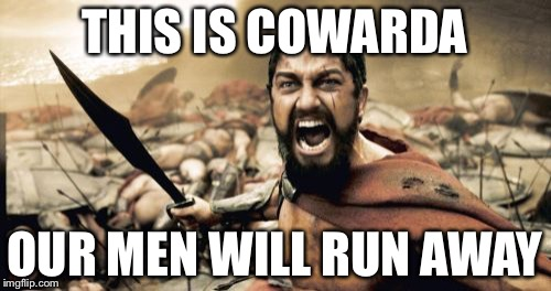 Sparta Leonidas | THIS IS COWARDA OUR MEN WILL RUN AWAY | image tagged in memes,sparta leonidas | made w/ Imgflip meme maker