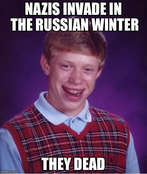 Bad Luck Brian | NAZIS INVADE IN THE RUSSIAN WINTER THEY DEAD | image tagged in memes,bad luck brian | made w/ Imgflip meme maker