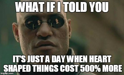 Matrix Morpheus Meme | WHAT IF I TOLD YOU IT'S JUST A DAY WHEN HEART SHAPED THINGS COST 500% MORE | image tagged in memes,matrix morpheus | made w/ Imgflip meme maker
