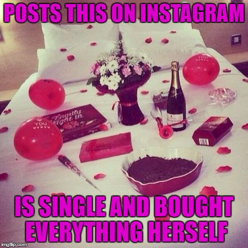 Love is not a day in February. And it's not for those in a relationship. Love is for everyone, every single day in life. | POSTS THIS ON INSTAGRAM IS SINGLE AND BOUGHT EVERYTHING HERSELF | image tagged in valentine's day,love,meme,funny,gifts | made w/ Imgflip meme maker