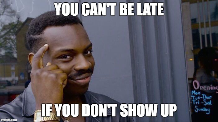 Roll Safe Think About It Meme | YOU CAN'T BE LATE IF YOU DON'T SHOW UP | image tagged in roll safe think about it | made w/ Imgflip meme maker