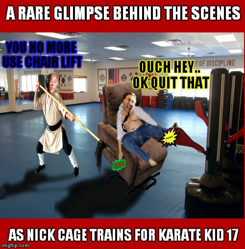 I'd hate to see the movie roles Nick Cage has turned down.. | A RARE GLIMPSE BEHIND THE SCENES AS NICK CAGE TRAINS FOR KARATE KID 17 YOU NO MORE USE CHAIR LIFT OUCH HEY.. OK QUIT THAT | image tagged in nick cage,mr miyagi,karate kid,training day | made w/ Imgflip meme maker