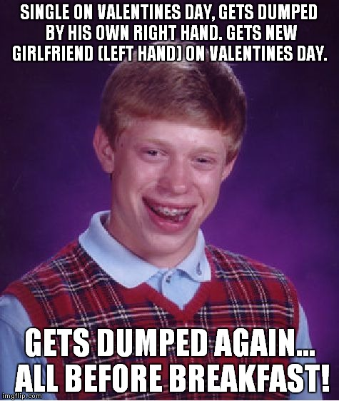 Bad Luck Brian Meme | SINGLE ON VALENTINES DAY, GETS DUMPED BY HIS OWN RIGHT HAND. GETS NEW GIRLFRIEND (LEFT HAND) ON VALENTINES DAY. GETS DUMPED AGAIN... ALL BEF | image tagged in memes,bad luck brian | made w/ Imgflip meme maker