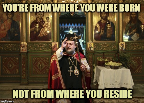orthodox priest | YOU'RE FROM WHERE YOU WERE BORN NOT FROM WHERE YOU RESIDE | image tagged in orthodox priest | made w/ Imgflip meme maker