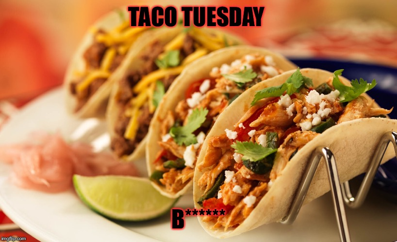 TACO TUESDAY B****** | made w/ Imgflip meme maker