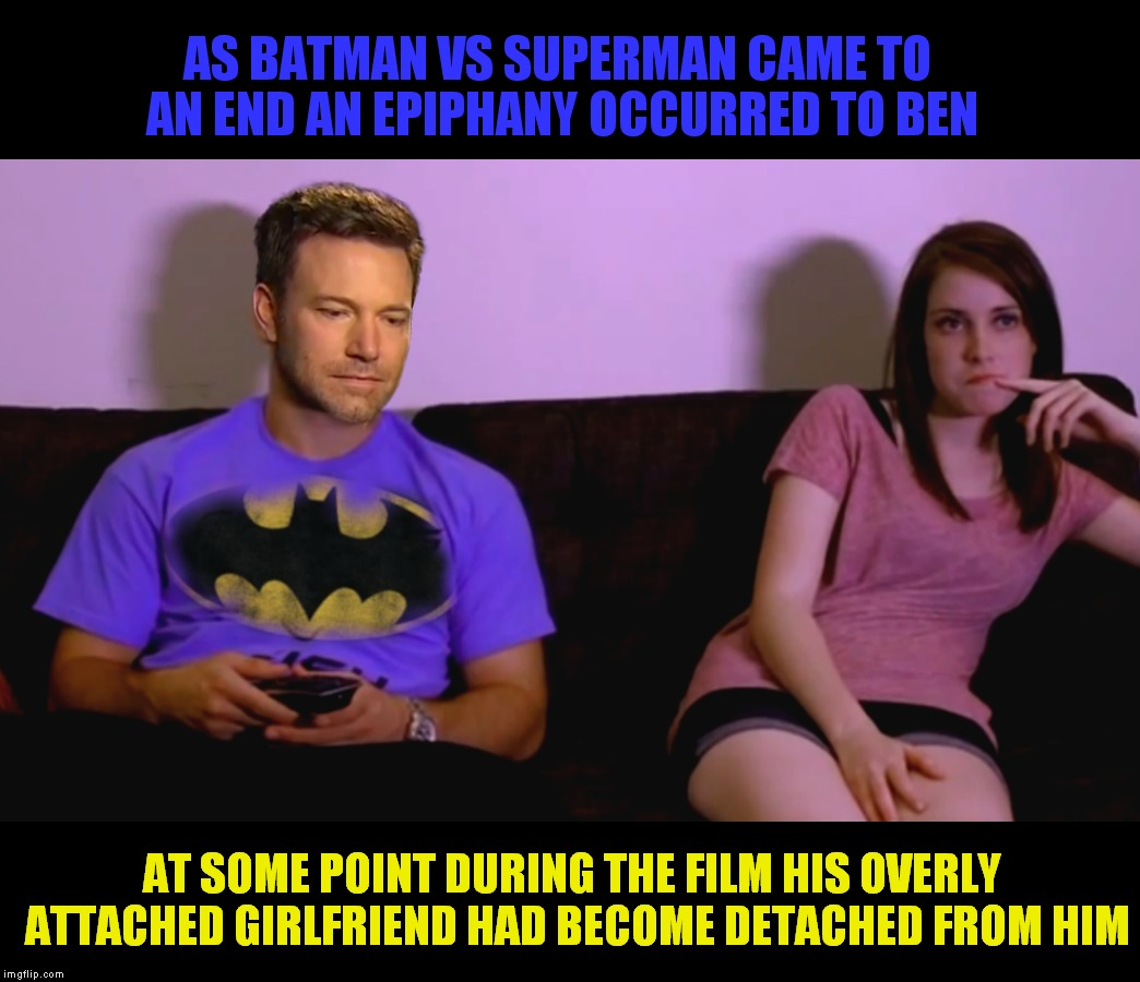 Poor Mr. Afflek had no idea him playing batman was like kryptonite to her.. | AS BATMAN VS SUPERMAN CAME TO AN END AN EPIPHANY OCCURRED TO BEN AT SOME POINT DURING THE FILM HIS OVERLY ATTACHED GIRLFRIEND HAD BECOME DET | image tagged in ben affleck,laina morris,overly attached girlfriend,not so overly anymore | made w/ Imgflip meme maker