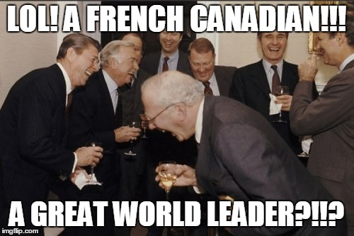 Laughing Men In Suits Meme | LOL! A FRENCH CANADIAN!!! A GREAT WORLD LEADER?!!? | image tagged in memes,laughing men in suits | made w/ Imgflip meme maker