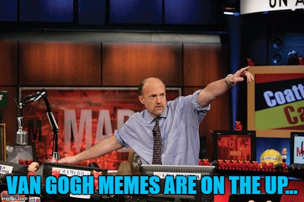 Van Gogh memes, so hot right now... | VAN GOGH MEMES ARE ON THE UP... | image tagged in memes,mad money jim cramer,van gogh,art,vincent van gogh,meme theme | made w/ Imgflip meme maker