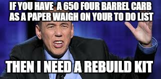 all the times | IF YOU HAVE  A 650 FOUR BARREL CARB AS A PAPER WAIGH ON YOUR TO DO LIST THEN I NEED A REBUILD KIT | image tagged in all the times | made w/ Imgflip meme maker