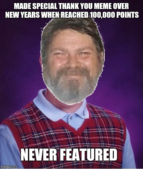 Bad Luck Brian Meme | MADE SPECIAL THANK YOU MEME OVER NEW YEARS WHEN REACHED 100,000 POINTS NEVER FEATURED | image tagged in memes,bad luck brian | made w/ Imgflip meme maker