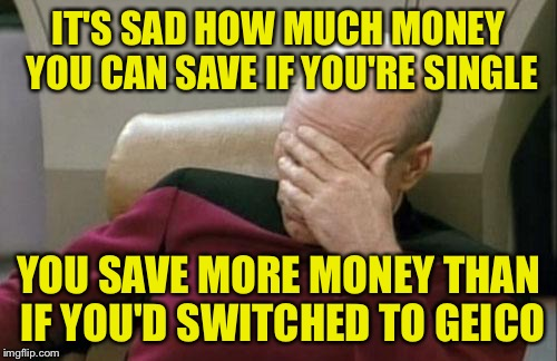 Happy Spend 10x What You'd Normally Pay For Stuff Day!!! | IT'S SAD HOW MUCH MONEY YOU CAN SAVE IF YOU'RE SINGLE YOU SAVE MORE MONEY THAN IF YOU'D SWITCHED TO GEICO | image tagged in memes,captain picard facepalm,valentine's day,single,happily married | made w/ Imgflip meme maker