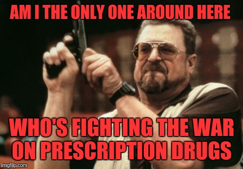 Am I The Only One Around Here Meme | AM I THE ONLY ONE AROUND HERE WHO'S FIGHTING THE WAR ON PRESCRIPTION DRUGS | image tagged in memes,am i the only one around here | made w/ Imgflip meme maker