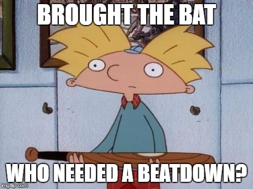 Arnold's Bat | BROUGHT THE BAT WHO NEEDED A BEATDOWN? | image tagged in cartoon week,juicydeath1025,hey arnold | made w/ Imgflip meme maker