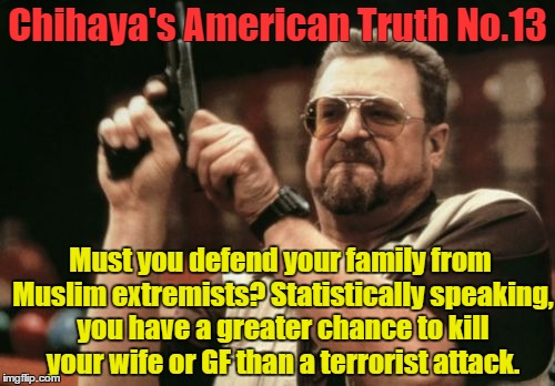 Am I The Only One Around Here Meme | Chihaya's American Truth No.13 Must you defend your family from Muslim extremists? Statistically speaking, you have a greater chance to kill | image tagged in memes,am i the only one around here | made w/ Imgflip meme maker