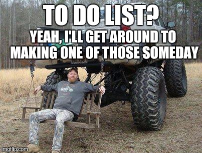 TO DO LIST? YEAH, I'LL GET AROUND TO MAKING ONE OF THOSE SOMEDAY | made w/ Imgflip meme maker