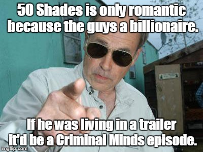 Trailer Park Boys - Jim Lahey | 50 Shades is only romantic because the guys a billionaire. If he was living in a trailer it'd be a Criminal Minds episode. | image tagged in trailer park boys - jim lahey | made w/ Imgflip meme maker
