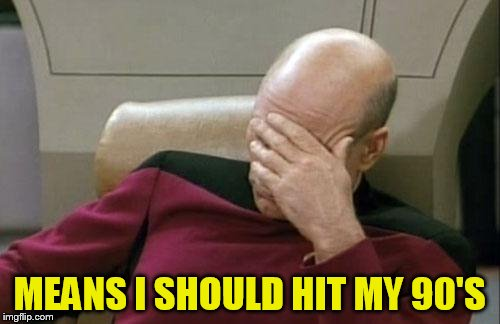 Captain Picard Facepalm Meme | MEANS I SHOULD HIT MY 90'S | image tagged in memes,captain picard facepalm | made w/ Imgflip meme maker
