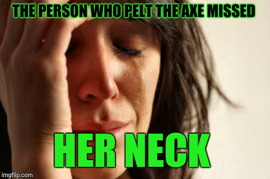 First World Problems Meme | THE PERSON WHO PELT THE AXE MISSED HER NECK | image tagged in memes,first world problems | made w/ Imgflip meme maker