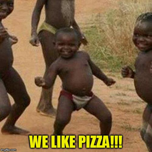 Third World Success Kid Meme | WE LIKE PIZZA!!! | image tagged in memes,third world success kid | made w/ Imgflip meme maker