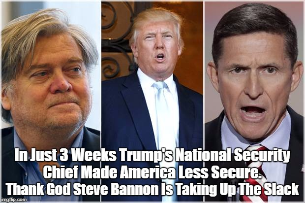 In Just 3 Weeks Trump's National Security Chief Made America Less Secure. Thank God Steve Bannon Is Taking Up The Slack | made w/ Imgflip meme maker