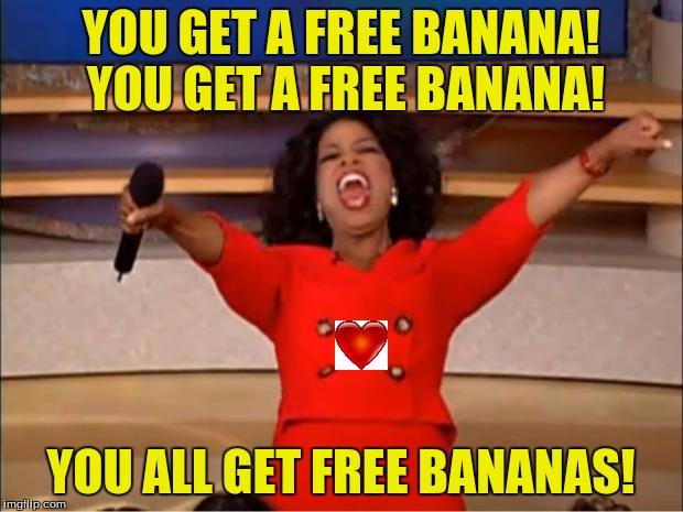 It's valentine's day so... | YOU GET A FREE BANANA! YOU GET A FREE BANANA! YOU ALL GET FREE BANANAS! | image tagged in memes,oprah you get a,banana,bananas,valentine's day | made w/ Imgflip meme maker