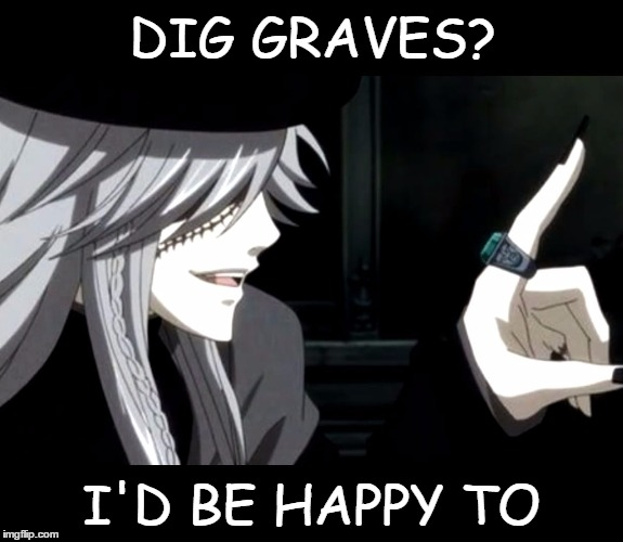 DIG GRAVES? I'D BE HAPPY TO | image tagged in my point - undertaker black butler | made w/ Imgflip meme maker