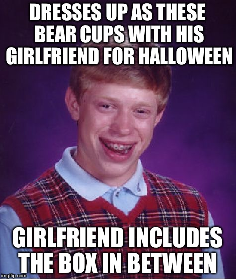Bad Luck Brian Meme | DRESSES UP AS THESE BEAR CUPS WITH HIS GIRLFRIEND FOR HALLOWEEN GIRLFRIEND INCLUDES THE BOX IN BETWEEN | image tagged in memes,bad luck brian | made w/ Imgflip meme maker