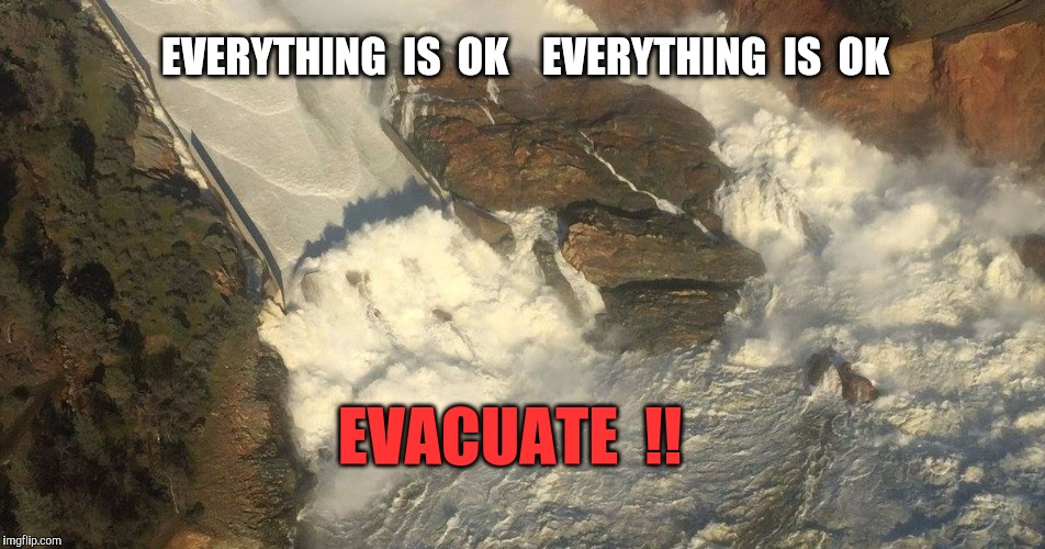 Public Safety bulletins from the Oroville Dam.  Actual sequence of announcements. | EVERYTHING  IS  OK    EVERYTHING  IS  OK EVACUATE  !! | image tagged in flood,evacuation,safety,public service announcement,california | made w/ Imgflip meme maker