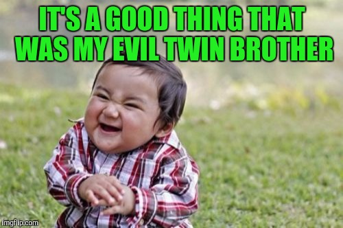 Evil Toddler Meme | IT'S A GOOD THING THAT WAS MY EVIL TWIN BROTHER | image tagged in memes,evil toddler | made w/ Imgflip meme maker
