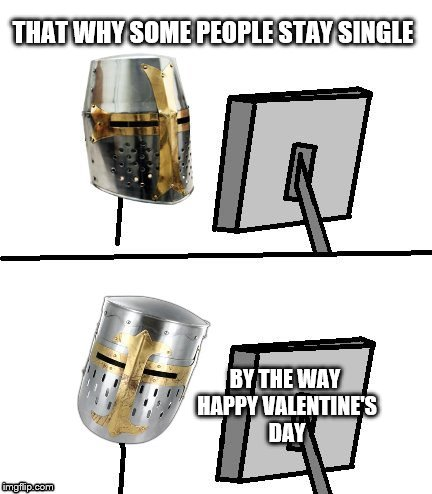 THAT WHY SOME PEOPLE STAY SINGLE BY THE WAY HAPPY VALENTINE'S DAY | made w/ Imgflip meme maker