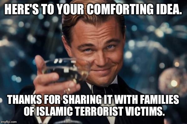 Leonardo Dicaprio Cheers Meme | HERE'S TO YOUR COMFORTING IDEA. THANKS FOR SHARING IT WITH FAMILIES OF ISLAMIC TERRORIST VICTIMS. | image tagged in memes,leonardo dicaprio cheers | made w/ Imgflip meme maker