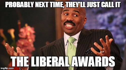 Steve Harvey Meme | PROBABLY NEXT TIME, THEY'LL JUST CALL IT THE LIBERAL AWARDS | image tagged in memes,steve harvey | made w/ Imgflip meme maker
