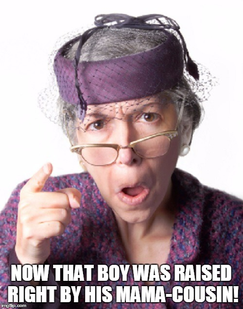 NOW THAT BOY WAS RAISED RIGHT BY HIS MAMA-COUSIN! | made w/ Imgflip meme maker