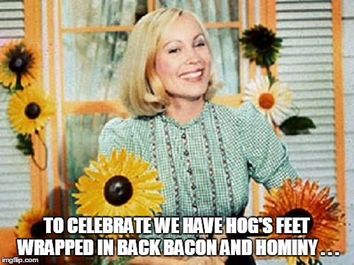 TO CELEBRATE WE HAVE HOG'S FEET WRAPPED IN BACK BACON AND HOMINY . . . | made w/ Imgflip meme maker