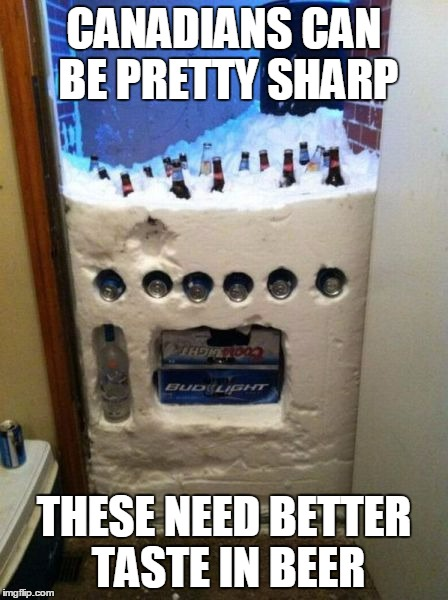 CANADIANS CAN BE PRETTY SHARP THESE NEED BETTER TASTE IN BEER | made w/ Imgflip meme maker