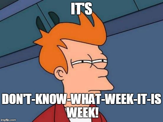 Futurama Fry Meme | IT'S DON'T-KNOW-WHAT-WEEK-IT-IS WEEK! | image tagged in memes,futurama fry | made w/ Imgflip meme maker
