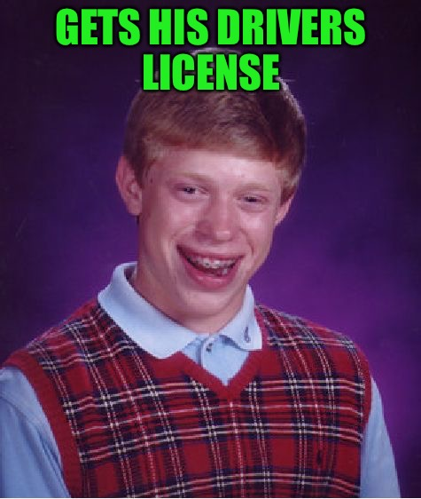 Complete the meme! Sorry if this idea has been done before! | GETS HIS DRIVERS LICENSE | image tagged in memes,bad luck brian,fill in the meme,drivers license,clear the roads,hope this hasn't been done before | made w/ Imgflip meme maker
