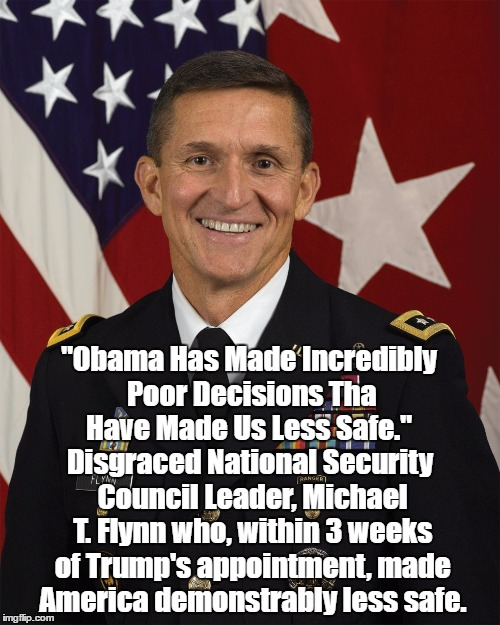 """Obama Has Made Incredibly Poor Decisions Tha Have Made Us Less Safe."" Disgraced National Security Council Leader, Michael T. Flynn who, wit 