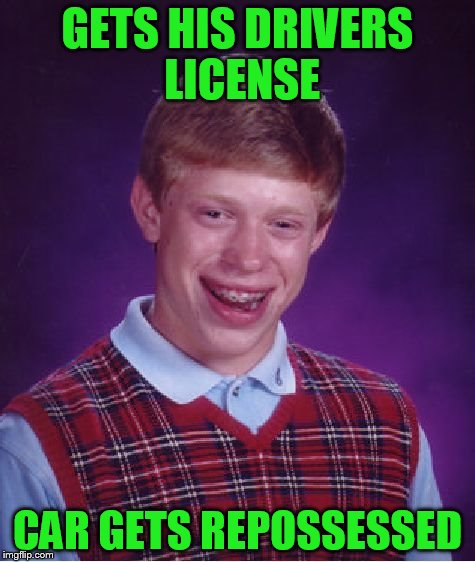 Bad Luck Brian Meme | GETS HIS DRIVERS LICENSE CAR GETS REPOSSESSED | image tagged in memes,bad luck brian | made w/ Imgflip meme maker