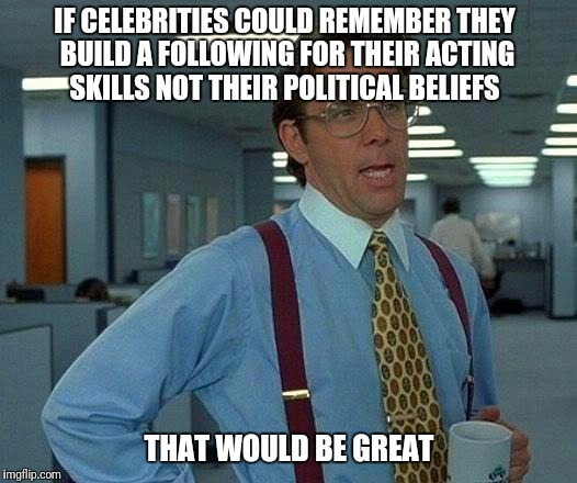 Can we avoid the crossover please - Celebitics | IF CELEBRITIES COULD REMEMBER THEY BUILD A FOLLOWING FOR THEIR ACTING SKILLS NOT THEIR POLITICAL BELIEFS THAT WOULD BE GREAT | image tagged in memes,that would be great,politics,celebitics,waiting for someone to mention trump | made w/ Imgflip meme maker