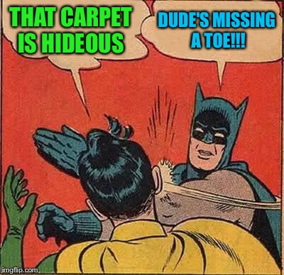 Batman Slapping Robin Meme | THAT CARPET IS HIDEOUS DUDE'S MISSING A TOE!!! | image tagged in memes,batman slapping robin | made w/ Imgflip meme maker