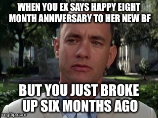 Forest gump |  WHEN YOU EX SAYS HAPPY EIGHT MONTH ANNIVERSARY TO HER NEW BF; BUT YOU JUST BROKE UP SIX MONTHS AGO | image tagged in forest gump | made w/ Imgflip meme maker