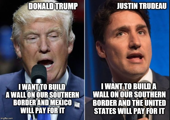 JUSTIN TRUDEAU DONALD TRUMP I WANT TO BUILD A WALL ON OUR SOUTHERN BORDER AND MEXICO WILL PAY FOR IT I WANT TO BUILD A WALL ON OUR SOUTHERN  | image tagged in meanwhile in canada,trump,justin trudeau,wall,america vs canada,immigration | made w/ Imgflip meme maker