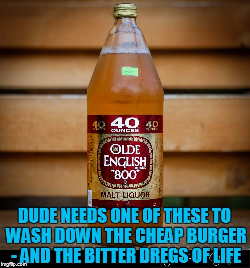 DUDE NEEDS ONE OF THESE TO WASH DOWN THE CHEAP BURGER - AND THE BITTER DREGS OF LIFE | made w/ Imgflip meme maker