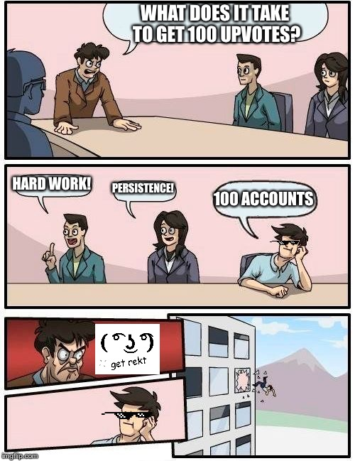 Get rekt boss! | WHAT DOES IT TAKE TO GET 100 UPVOTES? HARD WORK! PERSISTENCE! 100 ACCOUNTS | image tagged in memes,boardroom meeting suggestion | made w/ Imgflip meme maker