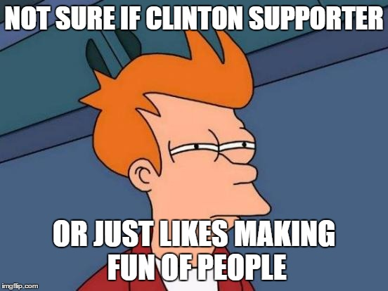 Futurama Fry Meme | NOT SURE IF CLINTON SUPPORTER OR JUST LIKES MAKING FUN OF PEOPLE | image tagged in memes,futurama fry | made w/ Imgflip meme maker