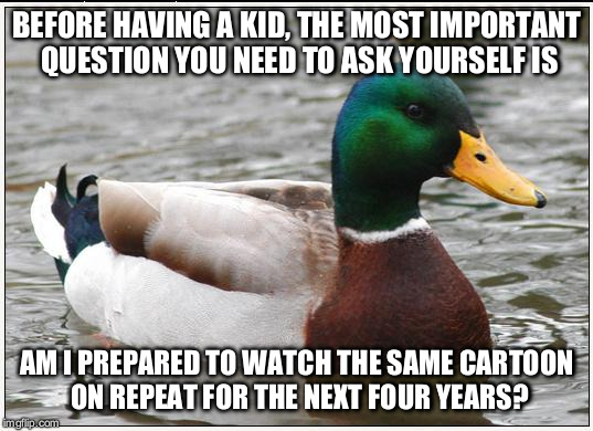 Actual Advice Mallard Meme | BEFORE HAVING A KID, THE MOST IMPORTANT QUESTION YOU NEED TO ASK YOURSELF IS AM I PREPARED TO WATCH THE SAME CARTOON ON REPEAT FOR THE NEXT  | image tagged in memes,actual advice mallard | made w/ Imgflip meme maker
