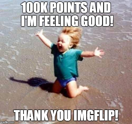 I'd rather be at the beach too...but making the 100k milestone ain't too shabby. | 100K POINTS AND I'M FEELING GOOD! THANK YOU IMGFLIP! | image tagged in celebration,100k points,finally | made w/ Imgflip meme maker